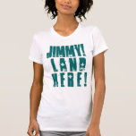JIMMY! LAND HERE! TEE SHIRTS