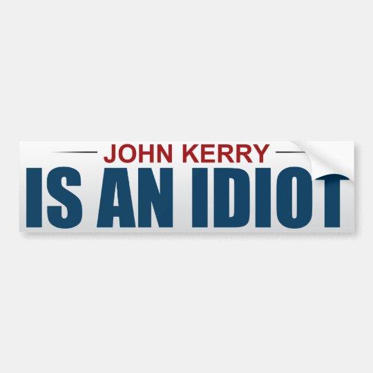 John Kerry Is An Idiot Bumper Sticker