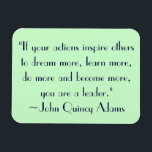 "John Quincy Adams Leadership Quote Magnet<br><div class=""desc"">&quot;If your actions inspire others to dream more,  learn more,  do more and become more,  you are a leader.&quot; ~John Quincy Adams</div>"