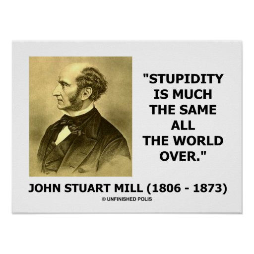 John Stuart Mill Stupidity Much The Same All Over Poster