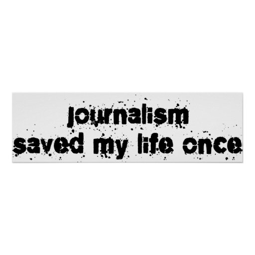 Journalism Saved My Life Once Posters