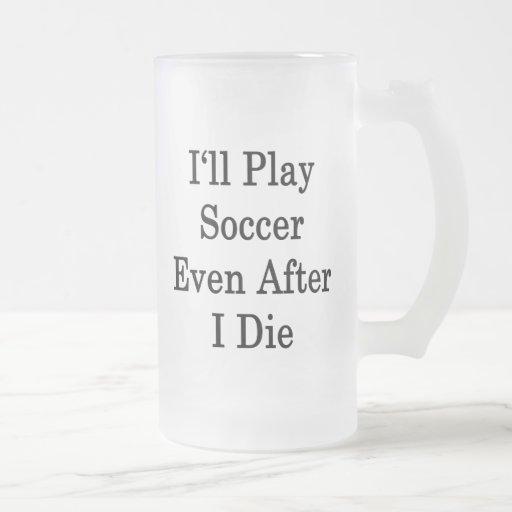 Jugaré a fútbol incluso después I para morir Tazas