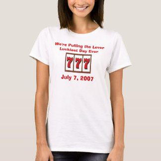 July 7, 2007, We're Pulling the Lever... Luckiest  T-Shirt