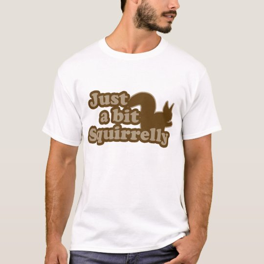 Just a bit Squirrely T-Shirt