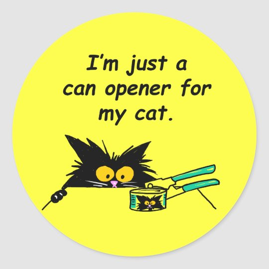 JUST A CAN OPENER FOR MY CAT CLASSIC ROUND STICKER
