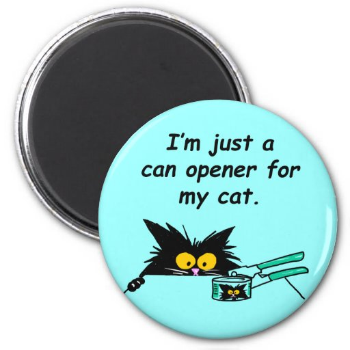 JUST A CAN OPENER FOR MY CAT MAGNET
