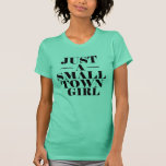 Just a Small Town Girl - Funny Women's T Shirts