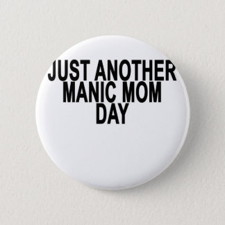 Just Another Manic Mom Day . Pinback Button