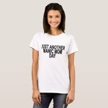 Just Another Manic Mom Day ..png T-Shirt