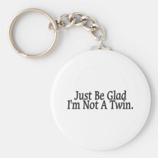 Just Be Glad I'm Not A Twin. Key Chains