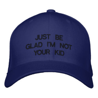 JUST BE GLAD I'M NOT YOUR KID EMBROIDERED BASEBALL HAT