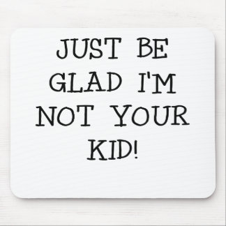 JUST BE GLAD IM NOT YOUR KID.png Mouse Pad