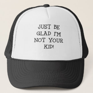 JUST BE GLAD IM NOT YOUR KID.png Trucker Hat