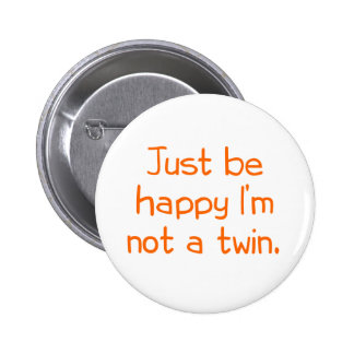 Just be happy I'm not a twin Button