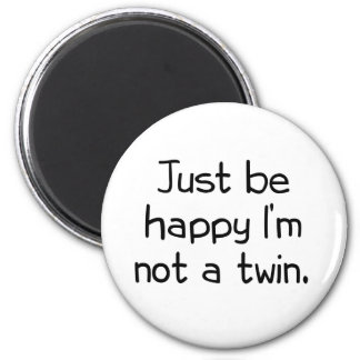 Just be happy I'm not a twin Magnet