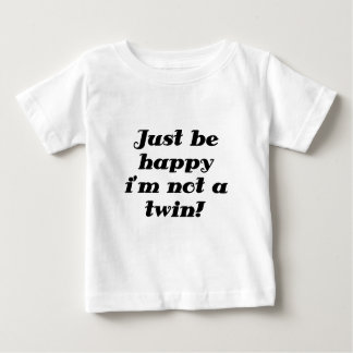Just be Happy im Not a Twin T Shirt