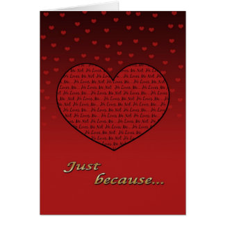 Just Because I love you / Valentine's greetings Card