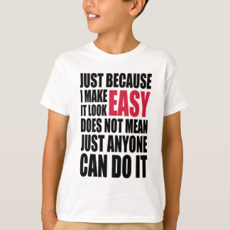 Just because I make it look easy... T-Shirt