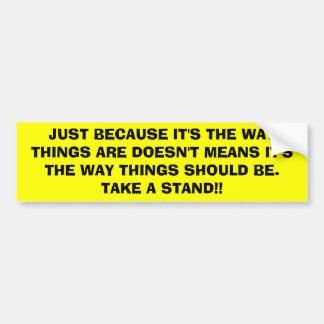 JUST BECAUSE IT'S THE WAY THINGS ARE DOESN'T ME... BUMPER STICKER