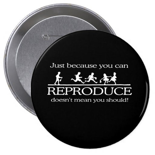 JUST BECAUSE YOU CAN REPRODUCE DOESN'T MEAN YOU SH 4 INCH ROUND BUTTON