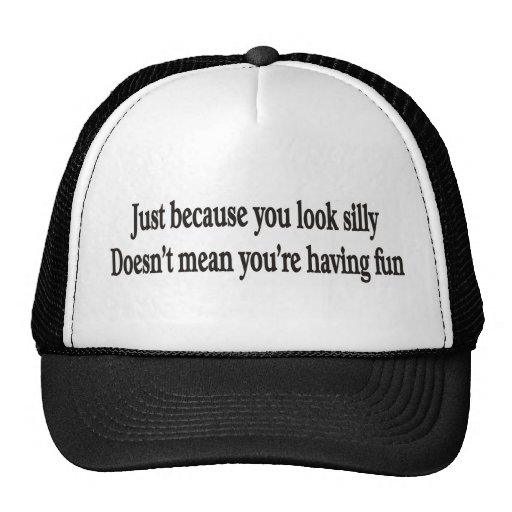 JUST BECAUSE YOU LOOK SILLY HAT