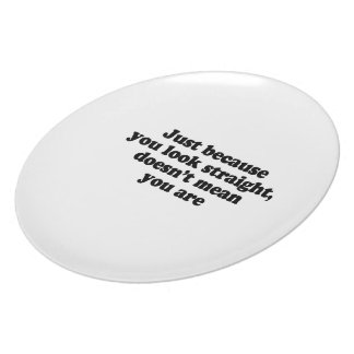 Just because you look straight doesnt' mean you ar dinner plate