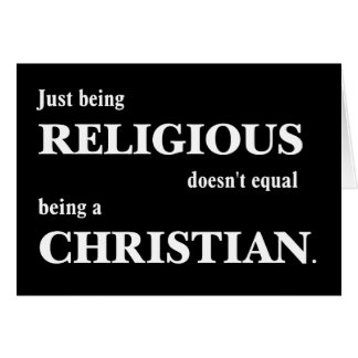 Just being religious doesn t equal being Christian Greeting Cards