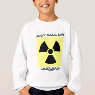 Just Call Me Nuclear (Radioactive Warning Sign) Sweatshirt