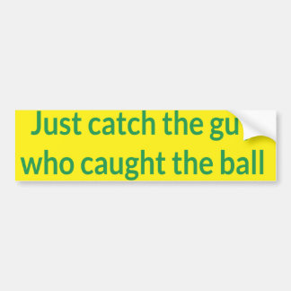 Just catch the guy who caught the ball car bumper sticker