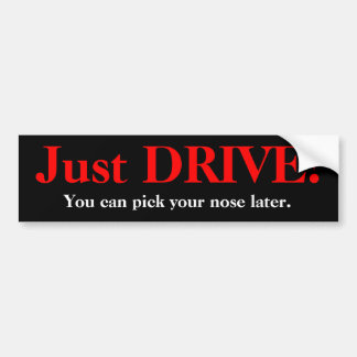 Just DRIVE!, You can pick your nose later. Bumper Sticker
