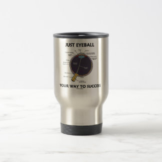 Just Eyeball Your Way To Success (Eye Anatomy) Travel Mug