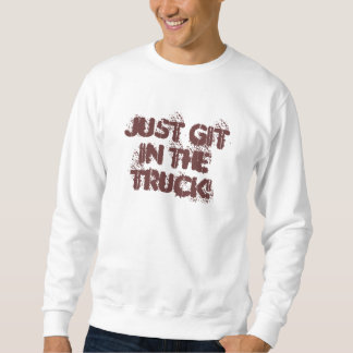 Just Git In The Truck! Sweatshirt