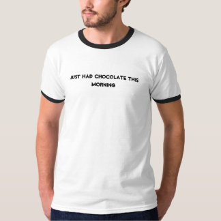 just had chocolate this morning tee shirt