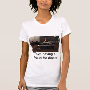 Just having a friend for dinner T-Shirt