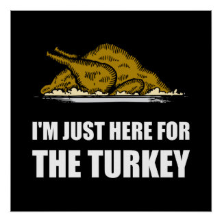 Just Here For Thanksgiving Turkey Poster
