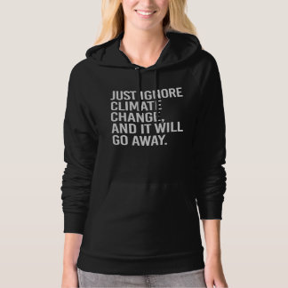 Just ignore Climate Change and it will go away - - Hoodie