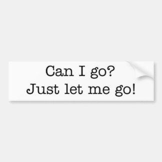 Just let me go! bumper sticker