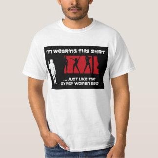 Just Like The Gypsy Woman Said T Shirt