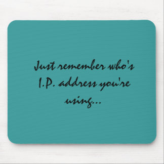 Just remember who's I.P. address you're using... Mouse Pad
