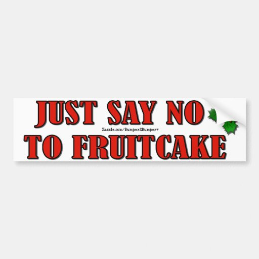 JUST SAY NO TO FRUITCAKE BUMPER STICKERS