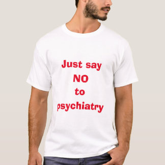 Just say no to psychiatry t-shirt