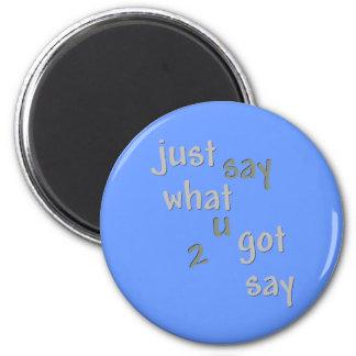 Just Say What U Got 2 Say Magnet