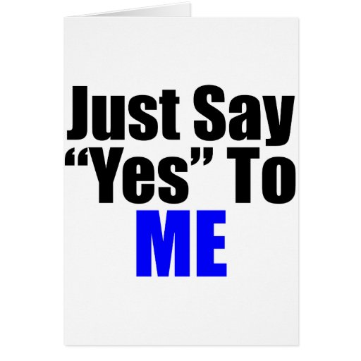 Just Say Yes to Me Greeting Card