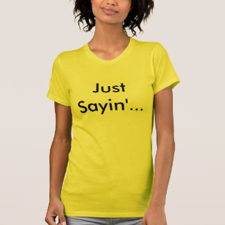 Just Sayin'... T-Shirt