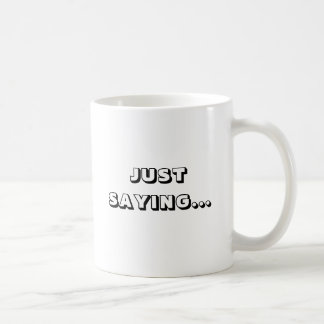 JUST SAYING...MUGS COFFEE MUG