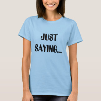 JUST SAYING...T-shirts for Women T-Shirt