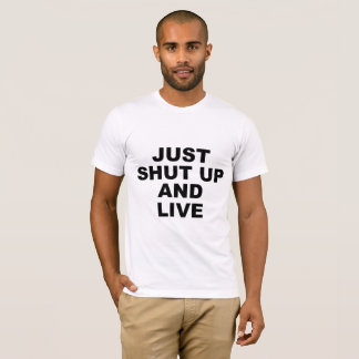 Just shut up and live T-Shirt