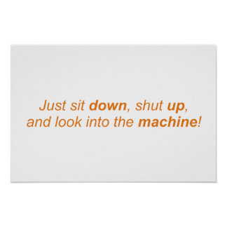 Just sit down, shut up, and look into the machine! poster