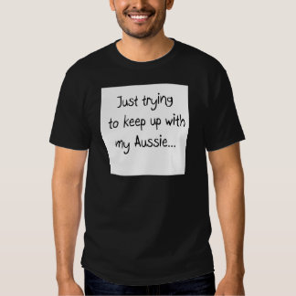 Just trying to keep up with my Aussie... Tee Shirts