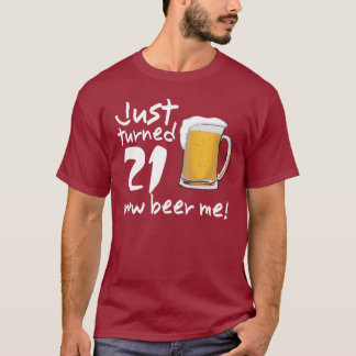 Just turned 21 NOW Beer Me BIRTHDAY Tee